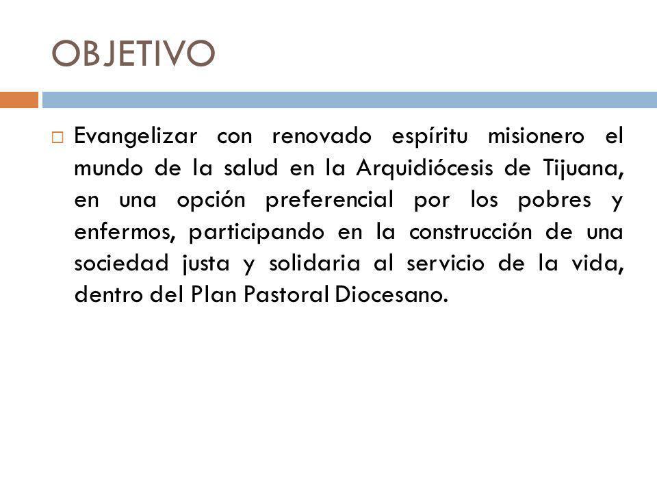 OBJETIVO Evangelizar con renovado espíritu misionero el mundo de la salud en la Arquidiócesis de Tijuana, en una opción preferencial por los pobres y