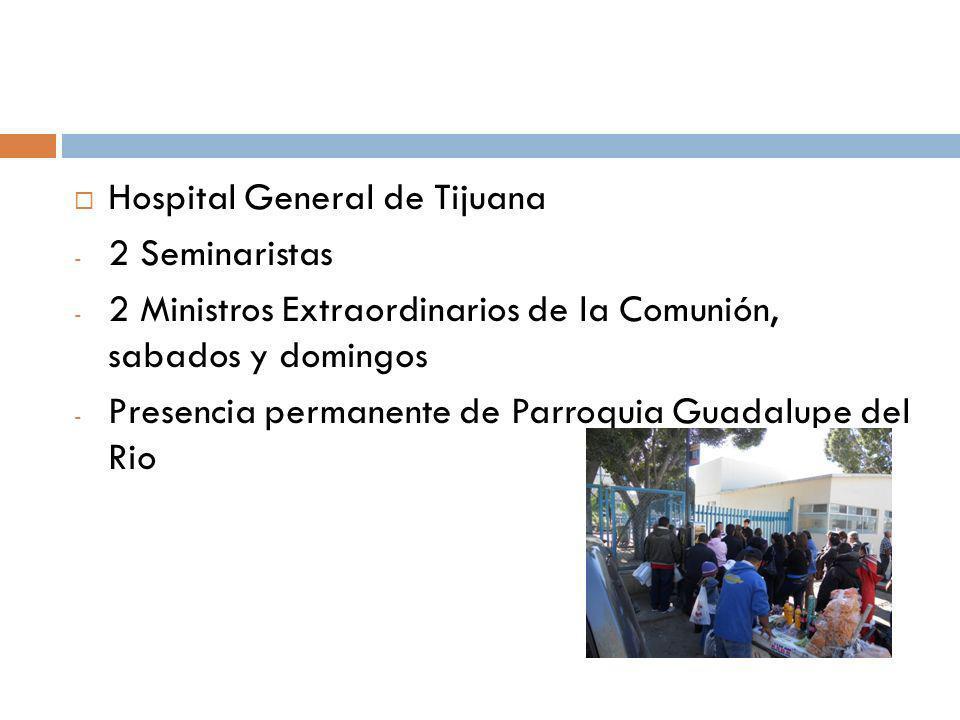 Hospital General de Tijuana - 2 Seminaristas - 2 Ministros Extraordinarios de la Comunión, sabados y domingos - Presencia permanente de Parroquia Guad