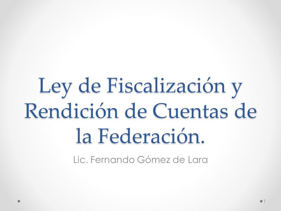 Ley de Fiscalización y Rendición de Cuentas de la Federación. Lic. Fernando Gómez de Lara 1
