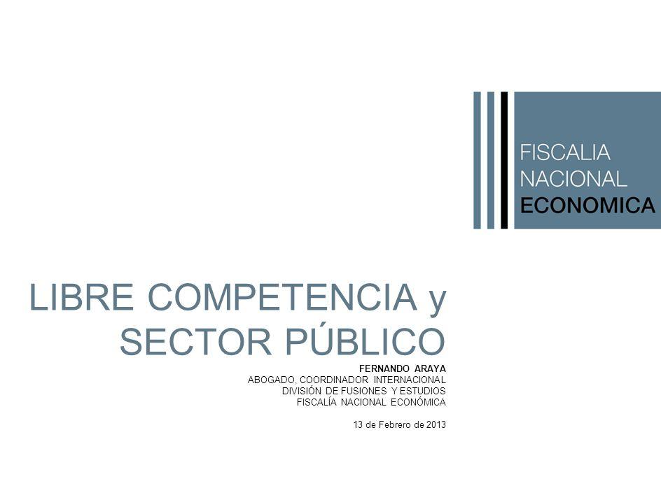 LIBRE COMPETENCIA y SECTOR PÚBLICO FERNANDO ARAYA ABOGADO, COORDINADOR INTERNACIONAL DIVISIÓN DE FUSIONES Y ESTUDIOS FISCALÍA NACIONAL ECONÓMICA 13 de