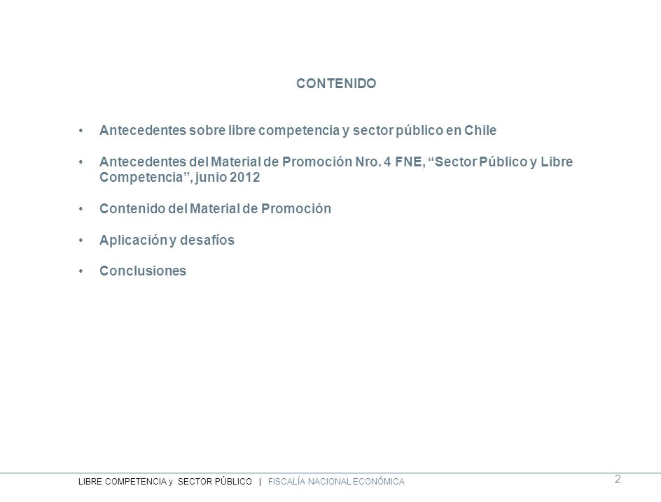 ANTECEDENTES SOBRE LIBRE COMPETENCIA y SECTOR PUBLICO en CHILE La Ley de Competencia de Chile (DL 211) tiene un ámbito de aplicación amplio y no se contemplan exenciones sectoriales de aplicación Se aplica a sectores regulados, sectores no regulados, agentes económicos privados, agentes económicos públicos, etc.