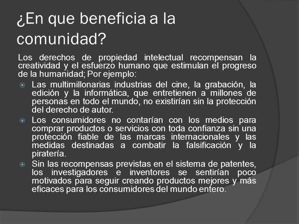 ¿En que beneficia a la comunidad? Los derechos de propiedad intelectual recompensan la creatividad y el esfuerzo humano que estimulan el progreso de l
