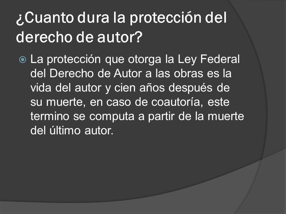 ¿Cuanto dura la protección del derecho de autor? La protección que otorga la Ley Federal del Derecho de Autor a las obras es la vida del autor y cien