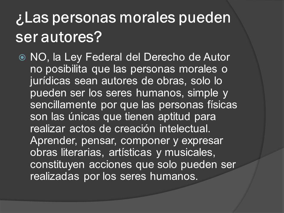 ¿Las personas morales pueden ser autores? NO, la Ley Federal del Derecho de Autor no posibilita que las personas morales o jurídicas sean autores de o