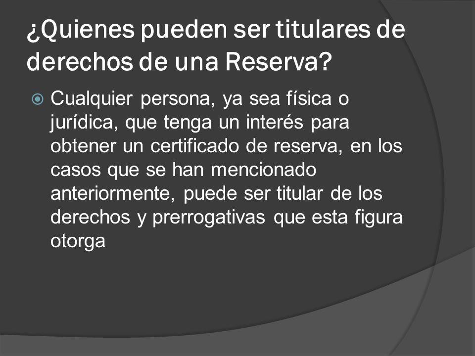 ¿Quienes pueden ser titulares de derechos de una Reserva? Cualquier persona, ya sea física o jurídica, que tenga un interés para obtener un certificad