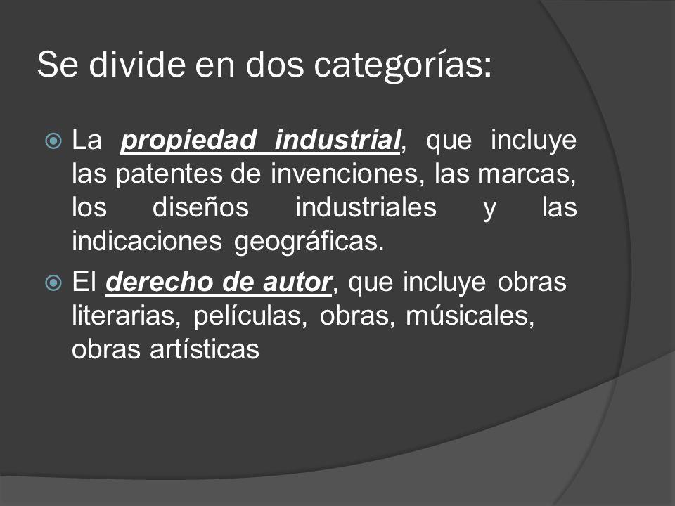 Se divide en dos categorías: La propiedad industrial, que incluye las patentes de invenciones, las marcas, los diseños industriales y las indicaciones