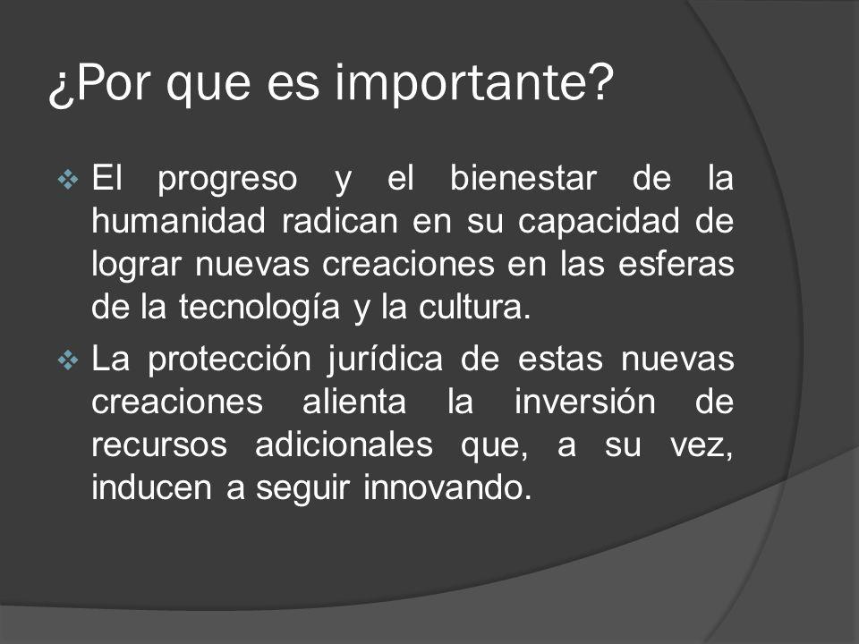 ¿Por que es importante? El progreso y el bienestar de la humanidad radican en su capacidad de lograr nuevas creaciones en las esferas de la tecnología