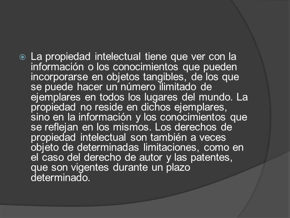 La propiedad intelectual tiene que ver con la información o los conocimientos que pueden incorporarse en objetos tangibles, de los que se puede hacer