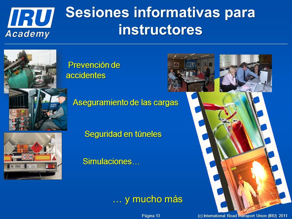 … y mucho más Prevención de accidentes Prevención de accidentes Aseguramiento de las cargas Simulaciones… Seguridad en túneles Página 13 Sesiones informativas para instructores (c) International Road Transport Union (IRU) 2011