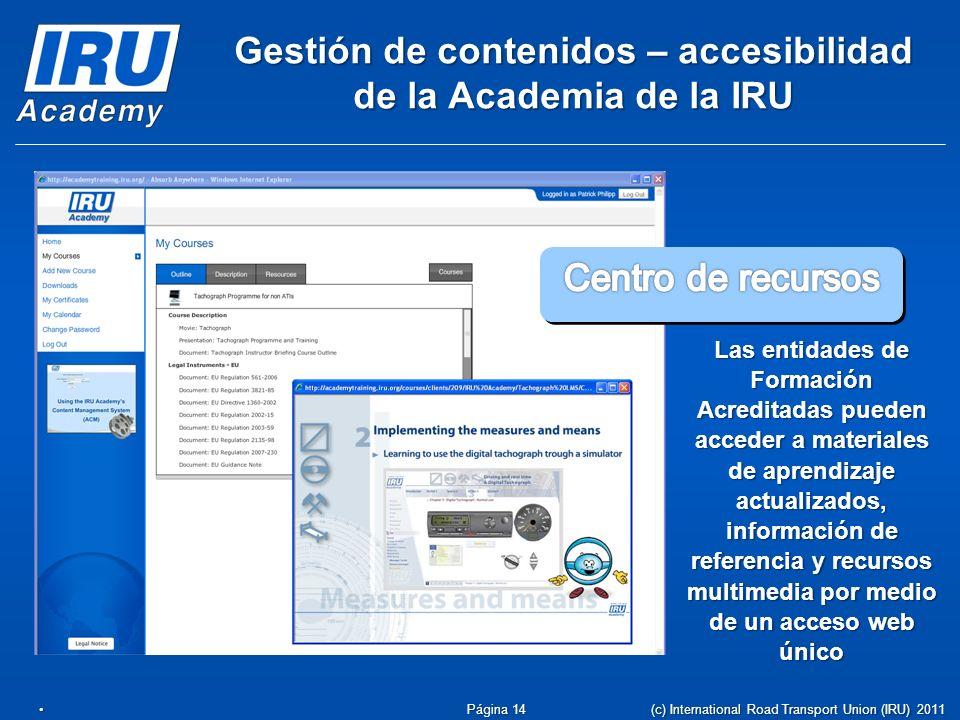 Gestión de contenidos – accesibilidad de la Academia de la IRU Las entidades de Formación Acreditadas pueden acceder a materiales de aprendizaje actualizados, información de referencia y recursos multimedia por medio de un acceso web único Página 14 (c) International Road Transport Union (IRU) 2011