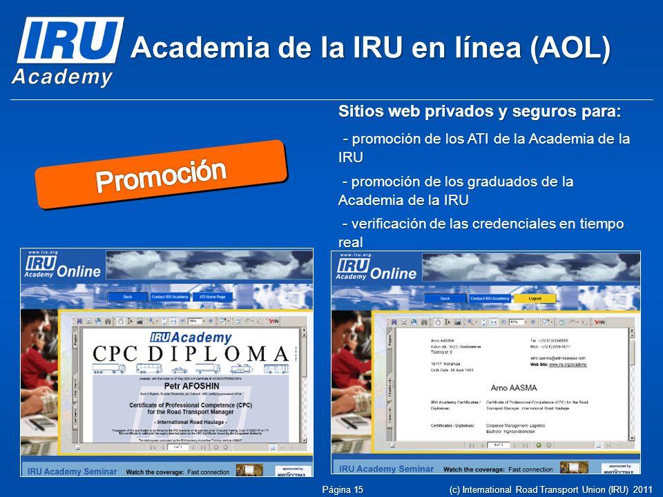 Academia de la IRU en línea (AOL) Sitios web privados y seguros para: - promoción de los ATI de la Academia de la IRU - promoción de los ATI de la Academia de la IRU - promoción de los graduados de la Academia de la IRU - promoción de los graduados de la Academia de la IRU - verificación de las credenciales en tiempo real - verificación de las credenciales en tiempo real Página 15 (c) International Road Transport Union (IRU) 2011