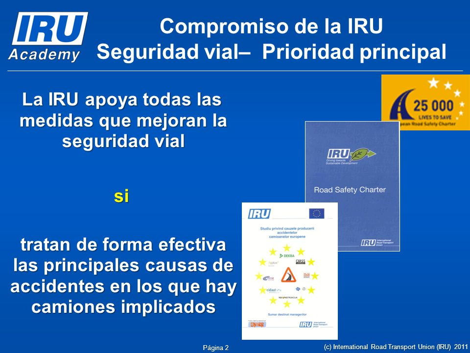 Página 2 Compromiso de la IRU Seguridad vial– Prioridad principal La IRU apoya todas las medidas que mejoran la seguridad vial si si tratan de forma efectiva las principales causas de accidentes en los que hay camiones implicados (c) International Road Transport Union (IRU) 2011