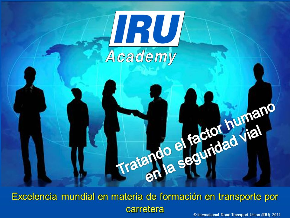 Excelencia mundial en materia de formación en transporte por carretera © International Road Transport Union (IRU) 2011