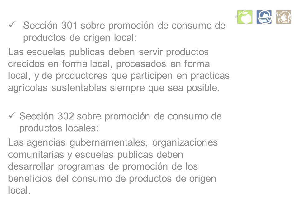Sección 301 sobre promoción de consumo de productos de origen local: Las escuelas publicas deben servir productos crecidos en forma local, procesados en forma local, y de productores que participen en practicas agrícolas sustentables siempre que sea posible.