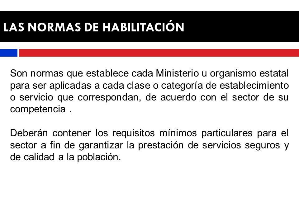 LAS NORMAS DE HABILITACIÓN Son normas que establece cada Ministerio u organismo estatal para ser aplicadas a cada clase o categoría de establecimiento o servicio que correspondan, de acuerdo con el sector de su competencia.