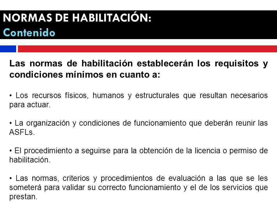 NORMAS DE HABILITACIÓN: Contenido Las normas de habilitación establecerán los requisitos y condiciones mínimos en cuanto a: Los recursos físicos, humanos y estructurales que resultan necesarios para actuar.