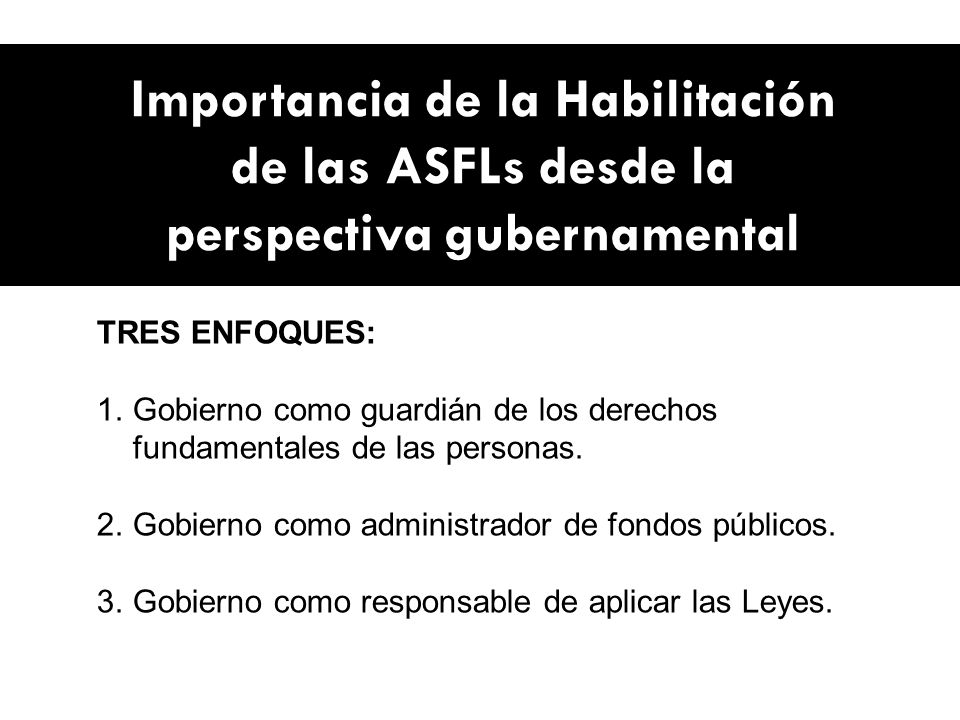 Importancia de la Habilitación de las ASFLs desde la perspectiva gubernamental TRES ENFOQUES: 1.Gobierno como guardián de los derechos fundamentales de las personas.