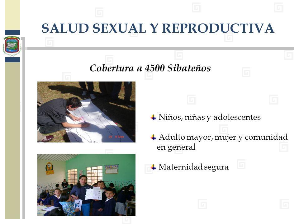 SALUD SEXUAL Y REPRODUCTIVA Cobertura a 4500 Sibateños Niños, niñas y adolescentes Adulto mayor, mujer y comunidad en general Maternidad segura