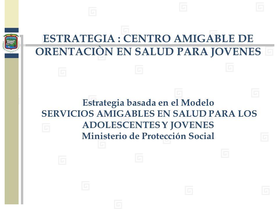 ESTRATEGIA : CENTRO AMIGABLE DE ORENTACIÒN EN SALUD PARA JOVENES Estrategia basada en el Modelo SERVICIOS AMIGABLES EN SALUD PARA LOS ADOLESCENTES Y J