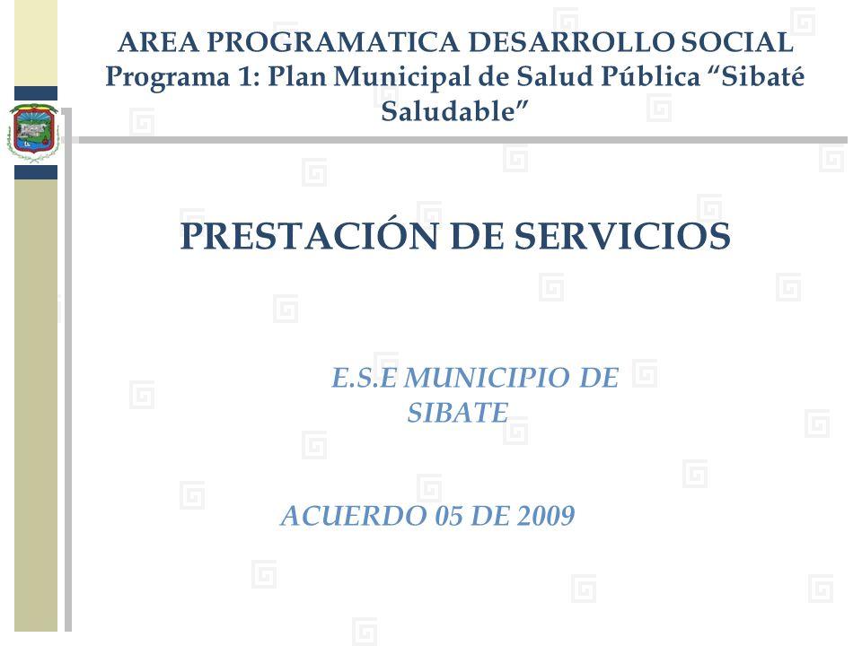 E.S.E MUNICIPIO DE SIBATE ACUERDO 05 DE 2009 AREA PROGRAMATICA DESARROLLO SOCIAL Programa 1: Plan Municipal de Salud Pública Sibaté Saludable PRESTACI