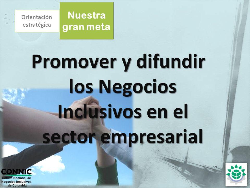 Orientación estratégica Nuestra gran meta Promover y difundir los Negocios Inclusivos en el sector empresarial