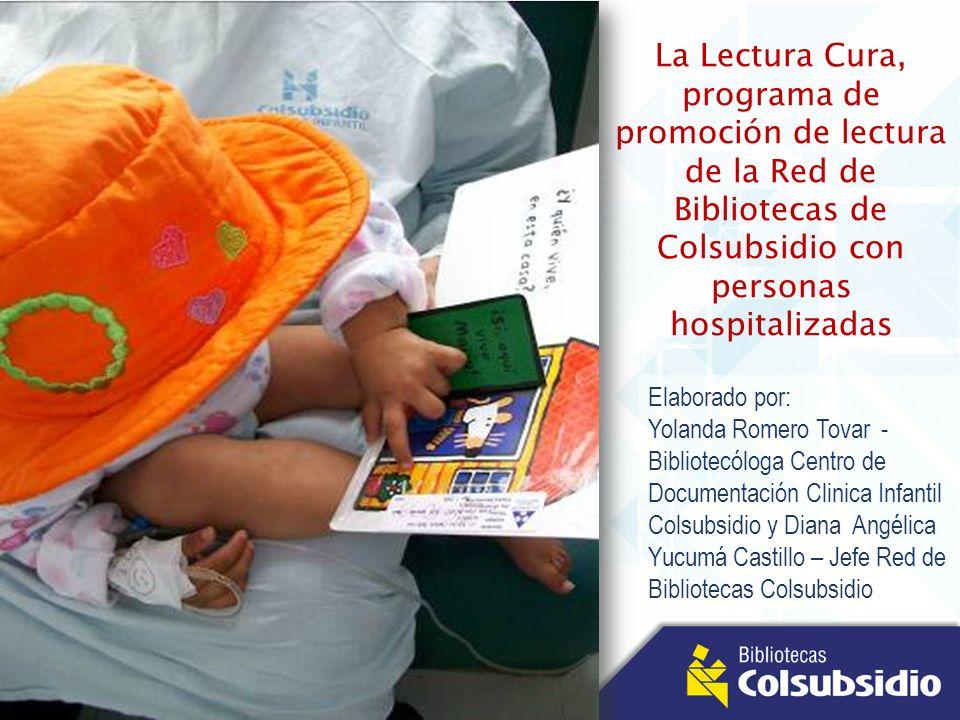 La Lectura Cura, programa de promoción de lectura de la Red de Bibliotecas de Colsubsidio con personas hospitalizadas Elaborado por: Yolanda Romero To