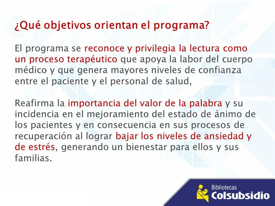 ¿Qué objetivos orientan el programa? El programa se reconoce y privilegia la lectura como un proceso terapéutico que apoya la labor del cuerpo médico