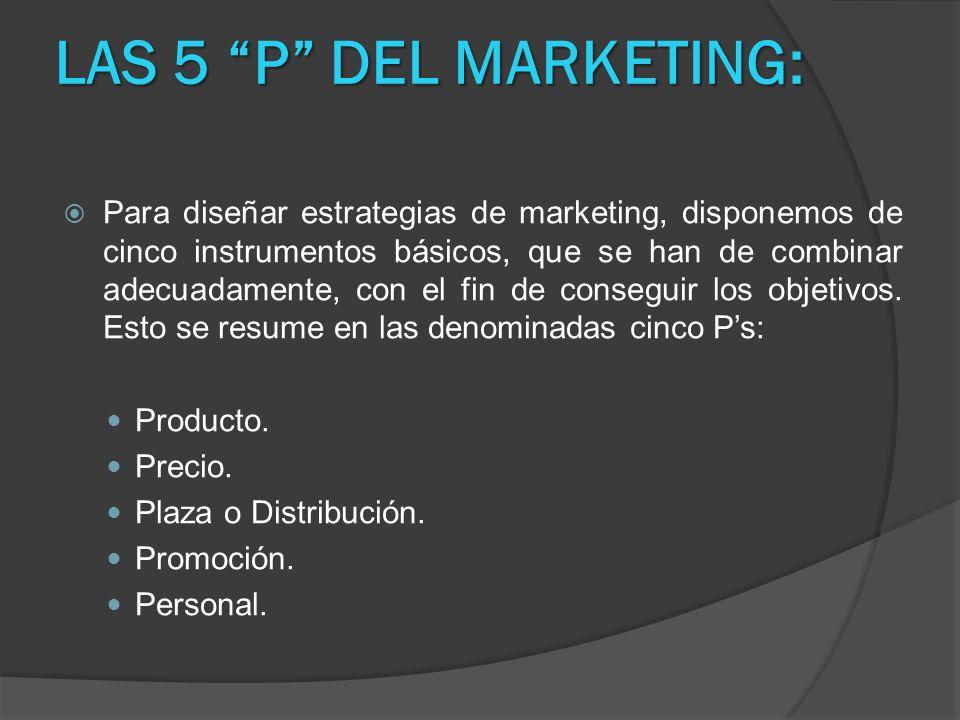 LAS 5 P DEL MARKETING: Para diseñar estrategias de marketing, disponemos de cinco instrumentos básicos, que se han de combinar adecuadamente, con el f