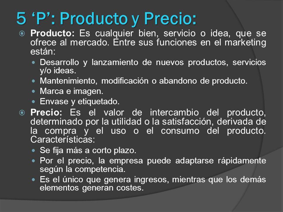 5 P: Producto y Precio: Producto: Es cualquier bien, servicio o idea, que se ofrece al mercado. Entre sus funciones en el marketing están: Desarrollo
