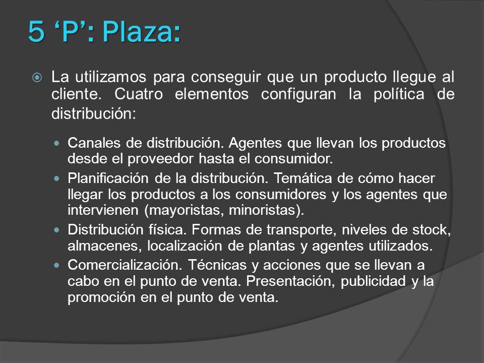 5 P: Plaza: La utilizamos para conseguir que un producto llegue al cliente. Cuatro elementos configuran la política de distribución: Canales de distri