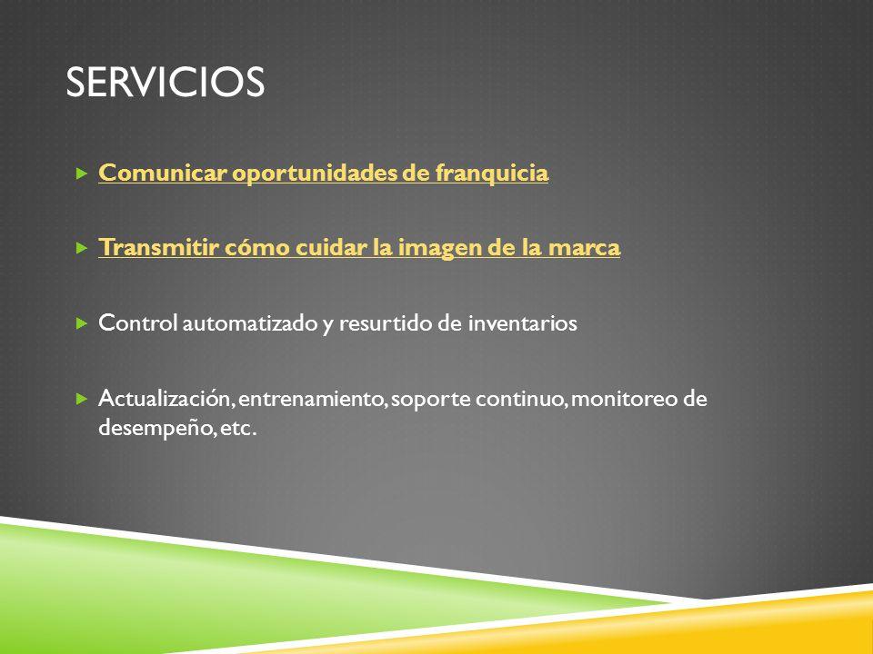 SERVICIOS Comunicar oportunidades de franquicia Transmitir cómo cuidar la imagen de la marca Control automatizado y resurtido de inventarios Actualización, entrenamiento, soporte continuo, monitoreo de desempeño, etc.
