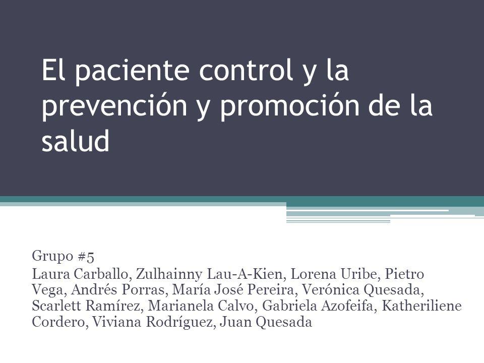 El paciente control y la prevención y promoción de la salud Grupo #5 Laura Carballo, Zulhainny Lau-A-Kien, Lorena Uribe, Pietro Vega, Andrés Porras, M