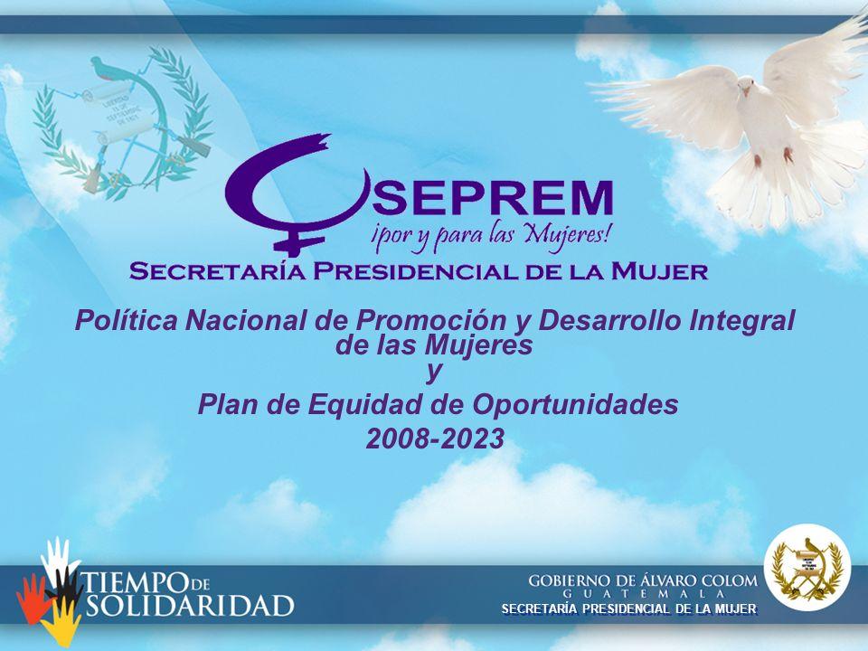 Política Nacional de Promoción y Desarrollo Integral de las Mujeres y Plan de Equidad de Oportunidades 2008-2023 SECRETARÍA PRESIDENCIAL DE LA MUJER