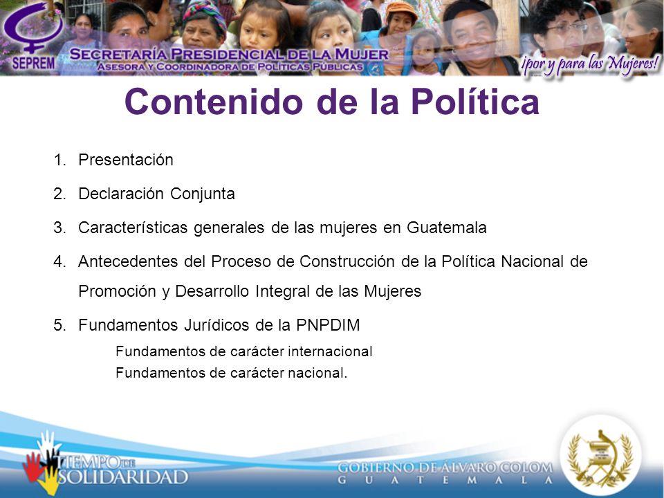 Contenido de la Política 1.Presentación 2.Declaración Conjunta 3.Características generales de las mujeres en Guatemala 4.Antecedentes del Proceso de Construcción de la Política Nacional de Promoción y Desarrollo Integral de las Mujeres 5.Fundamentos Jurídicos de la PNPDIM Fundamentos de carácter internacional Fundamentos de carácter nacional.