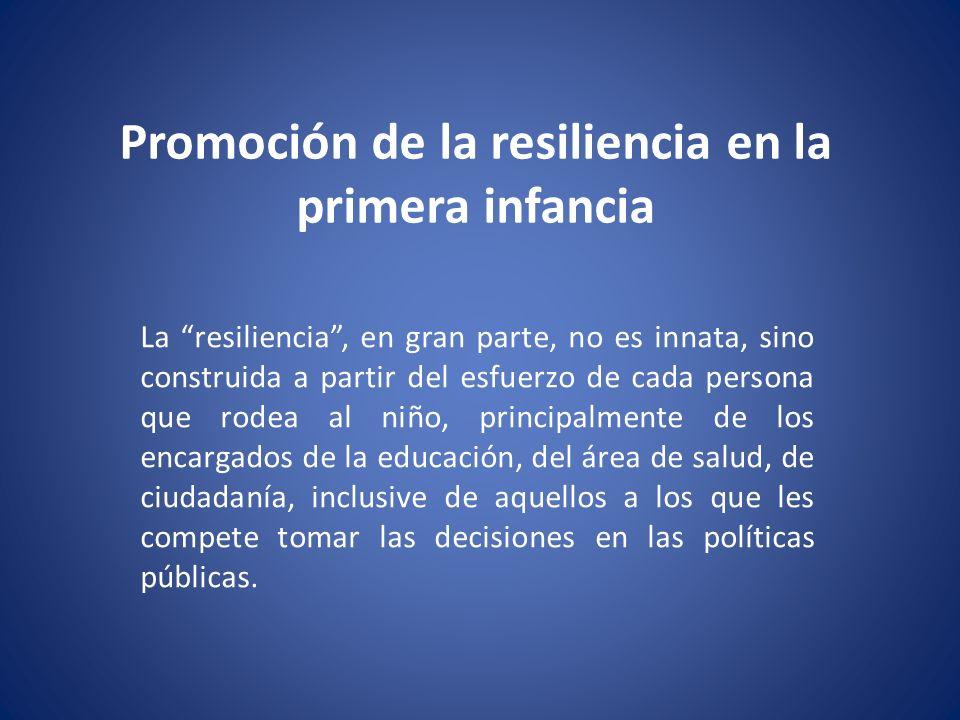 Promoción de la resiliencia en la primera infancia La resiliencia, en gran parte, no es innata, sino construida a partir del esfuerzo de cada persona que rodea al niño, principalmente de los encargados de la educación, del área de salud, de ciudadanía, inclusive de aquellos a los que les compete tomar las decisiones en las políticas públicas.