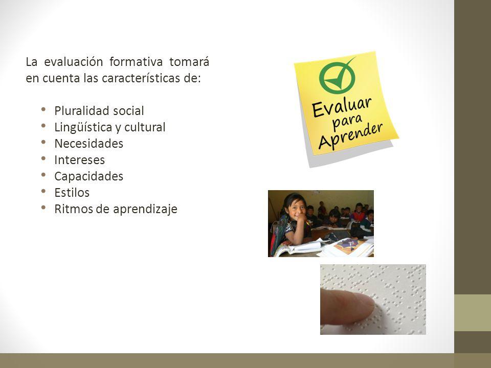 La evaluación formativa tomará en cuenta las características de: Pluralidad social Lingüística y cultural Necesidades Intereses Capacidades Estilos Ri