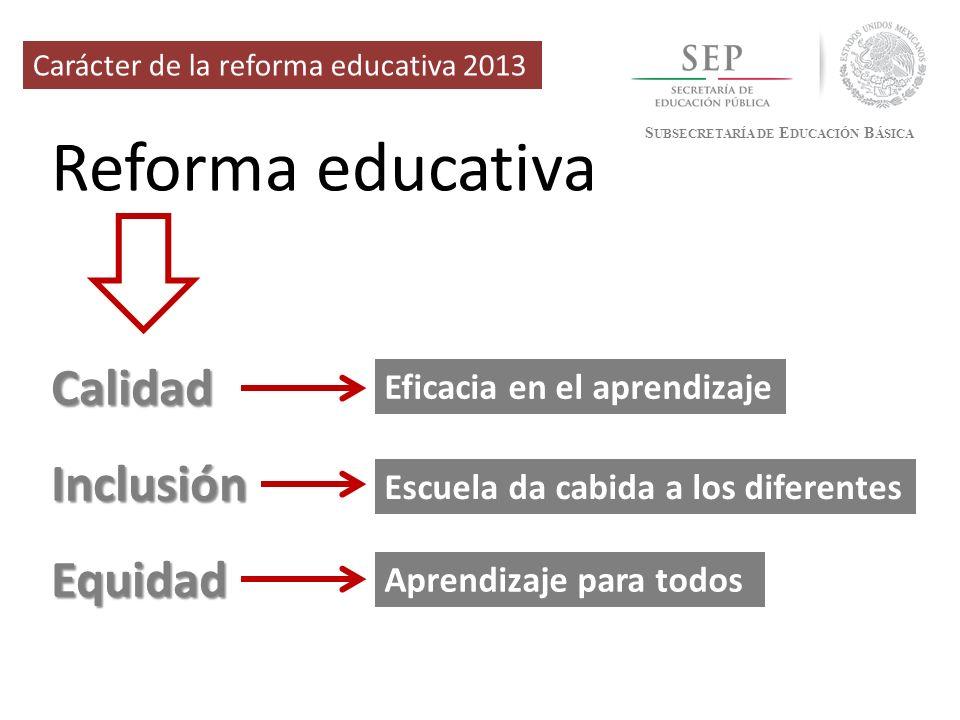 Reforma educativa S UBSECRETARÍA DE E DUCACIÓN B ÁSICA Carácter de la reforma educativa 2013 CalidadInclusiónEquidad Eficacia en el aprendizaje Aprend