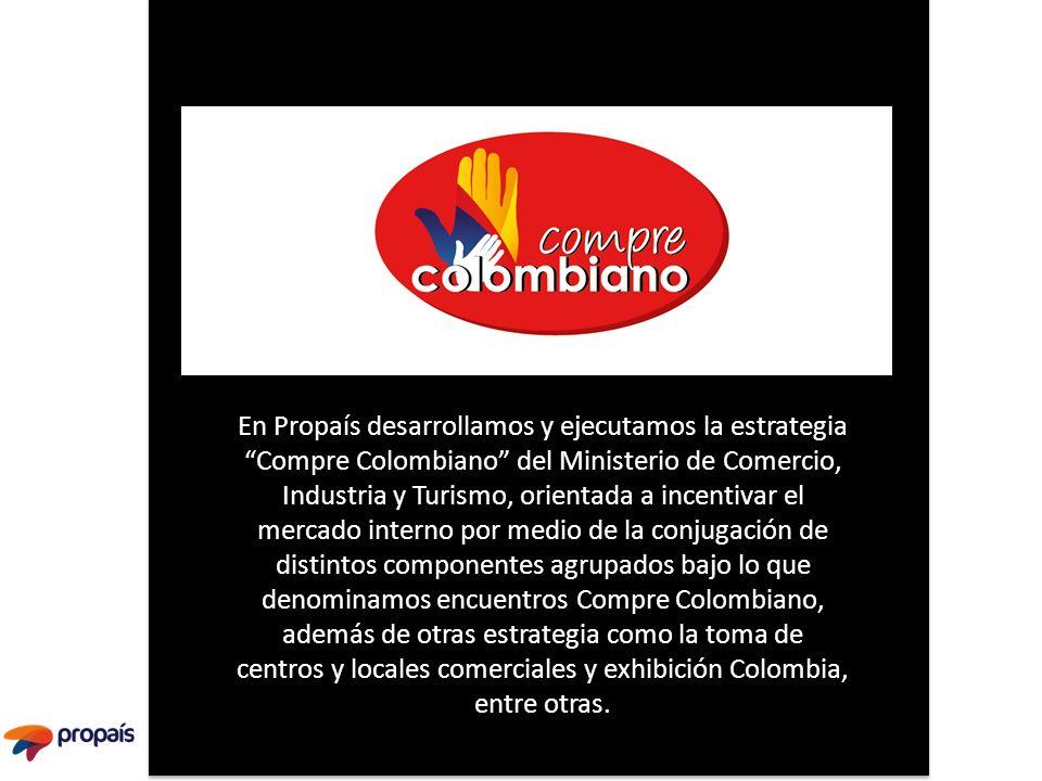 En Propaís desarrollamos y ejecutamos la estrategia Compre Colombiano del Ministerio de Comercio, Industria y Turismo, orientada a incentivar el merca