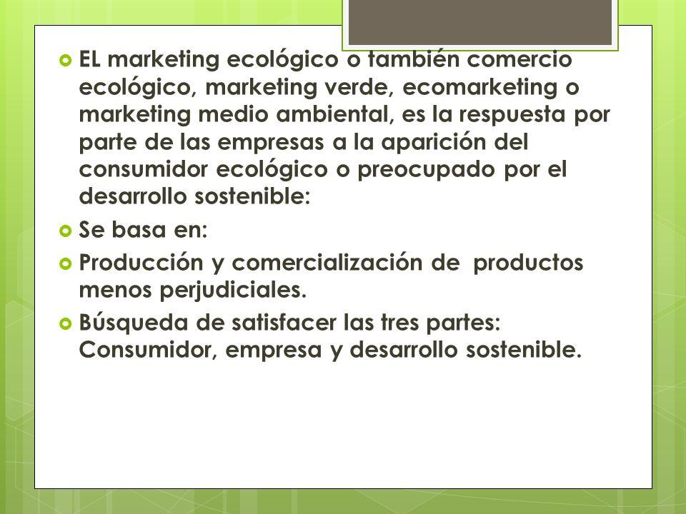 EL marketing ecológico o también comercio ecológico, marketing verde, ecomarketing o marketing medio ambiental, es la respuesta por parte de las empresas a la aparición del consumidor ecológico o preocupado por el desarrollo sostenible: Se basa en: Producción y comercialización de productos menos perjudiciales.