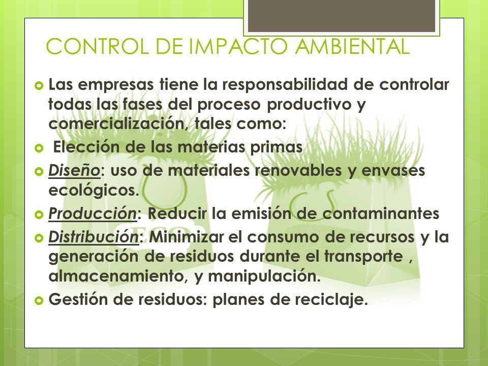 CONTROL DE IMPACTO AMBIENTAL Las empresas tiene la responsabilidad de controlar todas las fases del proceso productivo y comercialización, tales como: Elección de las materias primas Diseño : uso de materiales renovables y envases ecológicos.