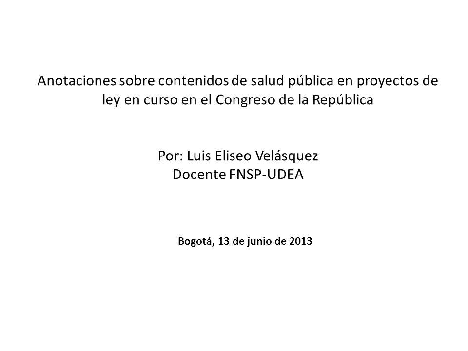 Anotaciones sobre contenidos de salud pública en proyectos de ley en curso en el Congreso de la República Por: Luis Eliseo Velásquez Docente FNSP-UDEA