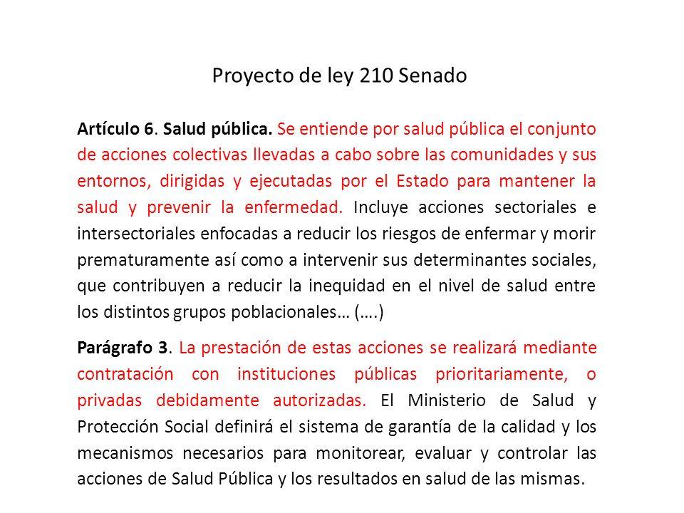 Proyecto de ley 210 Senado Artículo 6. Salud pública. Se entiende por salud pública el conjunto de acciones colectivas llevadas a cabo sobre las comun