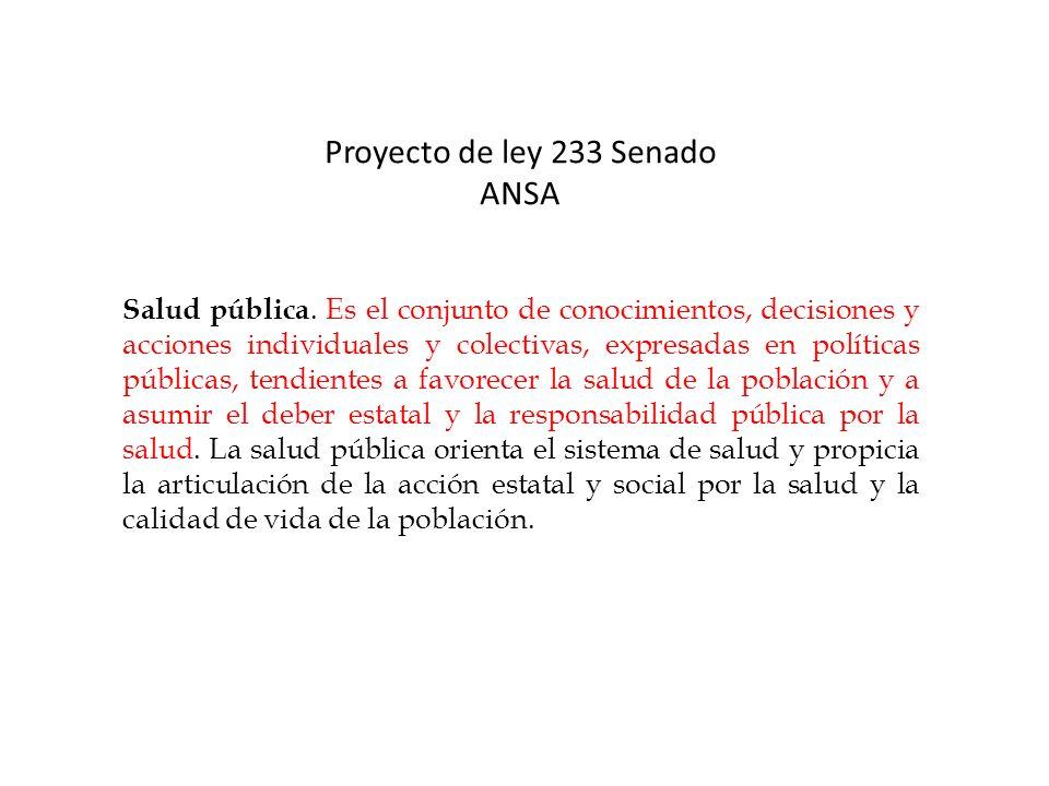 Proyecto de ley 233 Senado ANSA Salud pública. Es el conjunto de conocimientos, decisiones y acciones individuales y colectivas, expresadas en polític