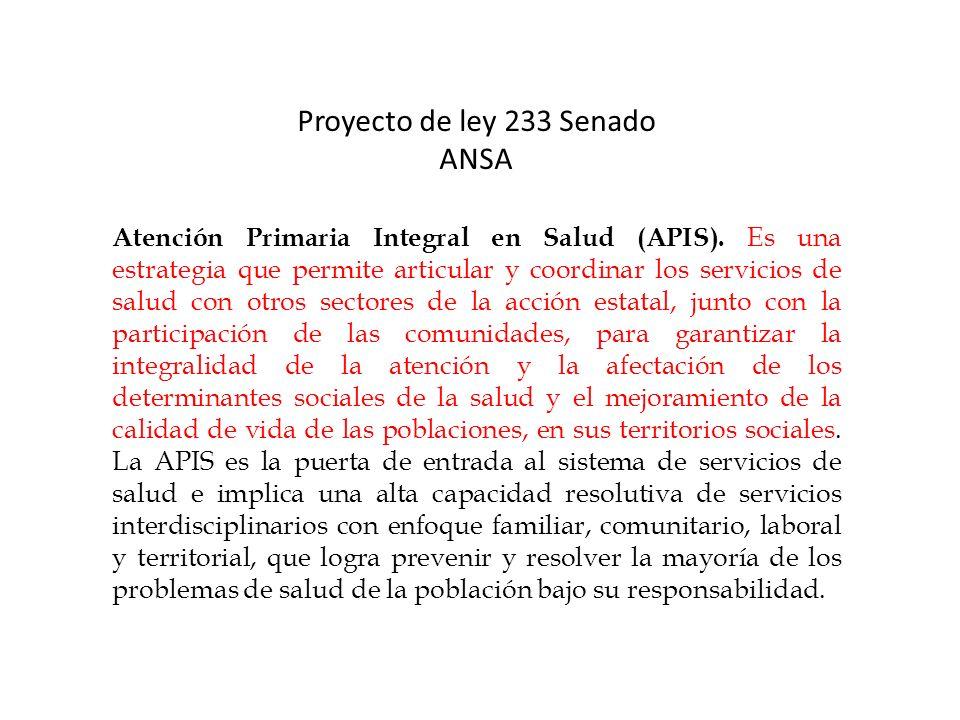 Proyecto de ley 233 Senado ANSA Atención Primaria Integral en Salud (APIS). Es una estrategia que permite articular y coordinar los servicios de salud