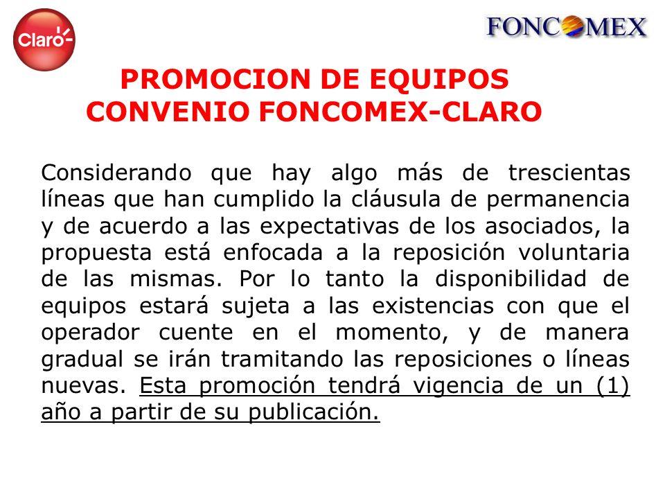 PROMOCION DE EQUIPOS CONVENIO FONCOMEX-CLARO Considerando que hay algo más de trescientas líneas que han cumplido la cláusula de permanencia y de acuerdo a las expectativas de los asociados, la propuesta está enfocada a la reposición voluntaria de las mismas.