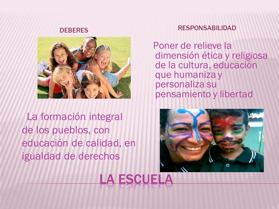 DEBERES RESPONSABILIDAD La formación integral de los pueblos, con educación de calidad, en igualdad de derechos Poner de relieve la dimensión ética y