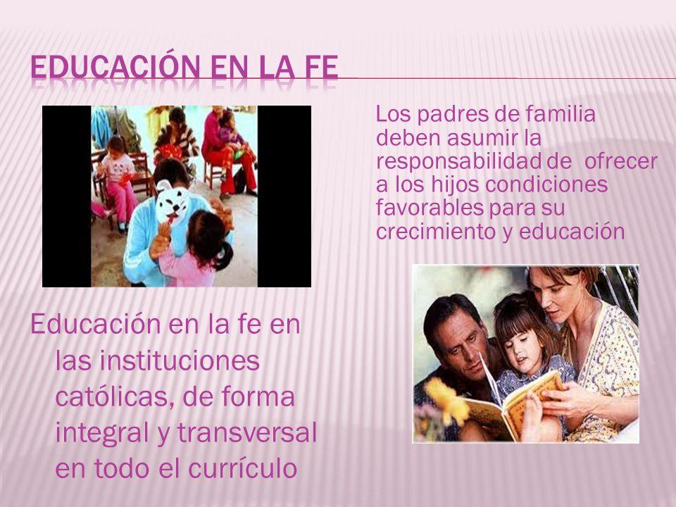 Educación en la fe en las instituciones católicas, de forma integral y transversal en todo el currículo Los padres de familia deben asumir la responsa