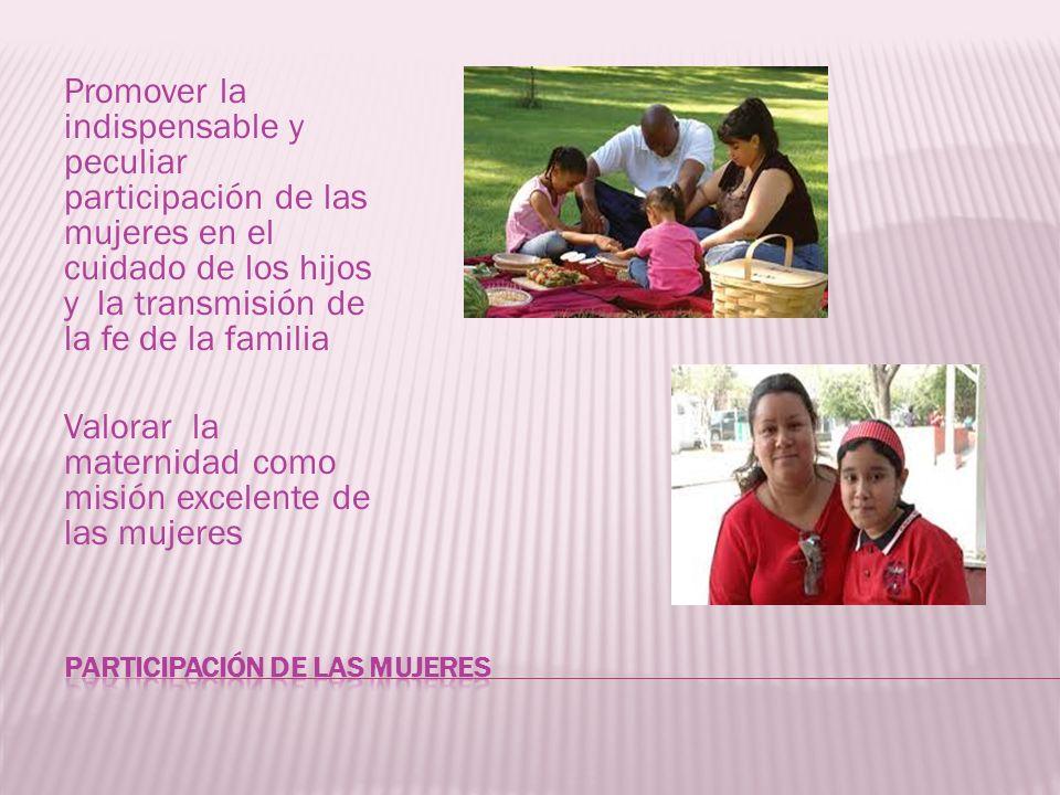 Promover la indispensable y peculiar participación de las mujeres en el cuidado de los hijos y la transmisión de la fe de la familia Valorar la matern