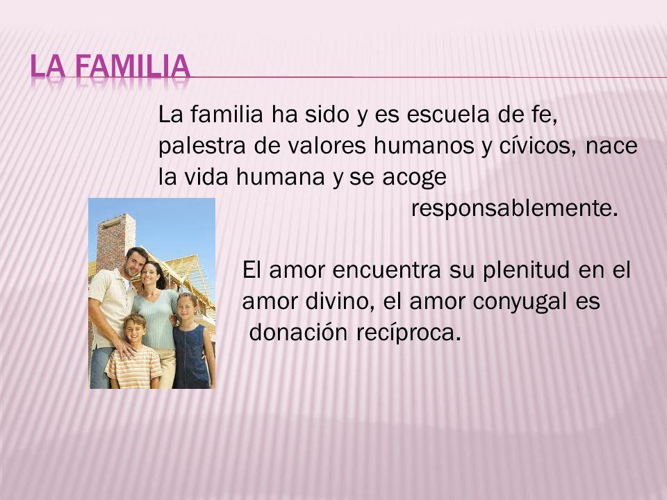 La familia ha sido y es escuela de fe, palestra de valores humanos y cívicos, nace la vida humana y se acoge responsablemente. El amor encuentra su pl