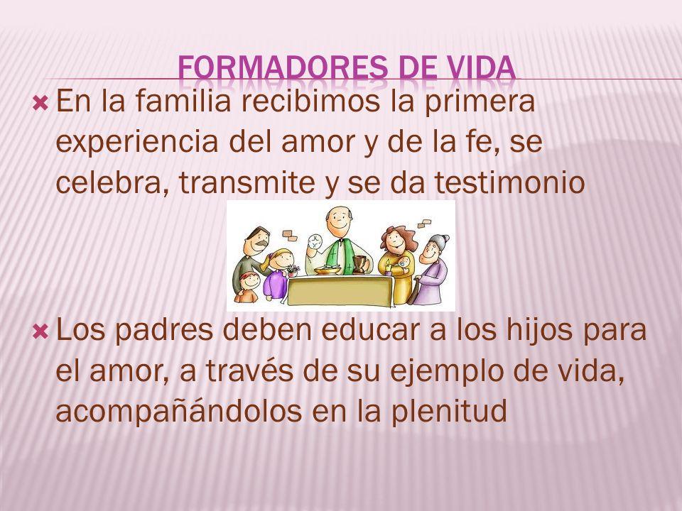 En la familia recibimos la primera experiencia del amor y de la fe, se celebra, transmite y se da testimonio Los padres deben educar a los hijos para